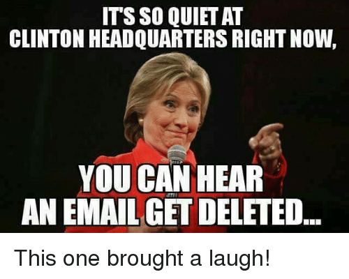 Broughts: ITS SO QUIET AT  CLINTON HEADQUARTERS RIGHT NOW,  YOU CAN HEAR  ANEMAIL GET DELETED This one brought a laugh!