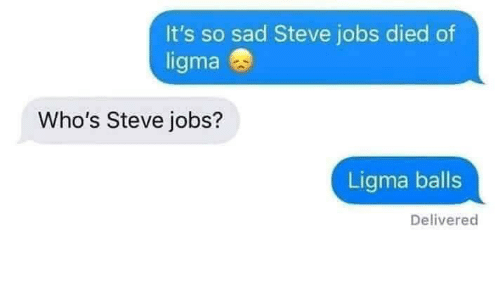 Steve Jobs: It's so sad Steve jobs died of  ligma  Who's Steve jobs?  Ligma balls  Delivered