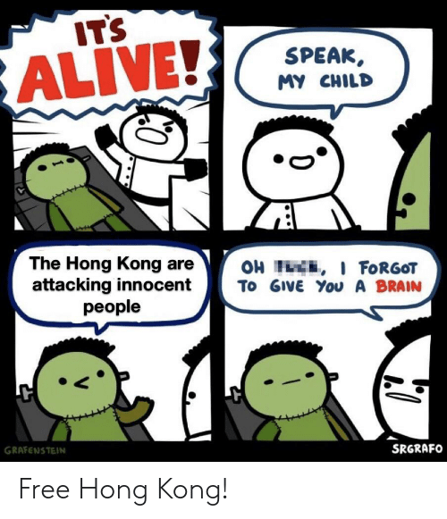 Alive, Brain, and Free: IT'S  SPEAK  ALIVE!  MY CHILD  The Hong Kong are  attacking innocent  OH H , I FORGOT  To GIVE You A BRAIN  people  GRAFENSTEIN  SRGRAFO Free Hong Kong!