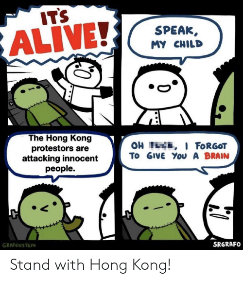 Alive, Brain, and Hong Kong: IT'S  SPEAK  ALIVE!  MY CHILD  The Hong Kong  protestors are  attacking innocent  people.  OH H , I FORGOT  To GIVE You A BRAIN  GRAFENSTEIN  SRGRAFO Stand with Hong Kong!