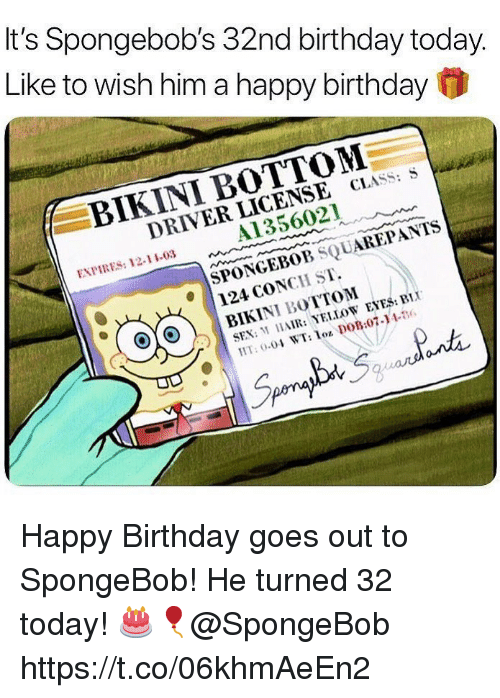 Birthday, Sex, and SpongeBob: It's Spongebob's 32nd birthday today.  Like to wish him a happy birthday f  BIKINI BOTTOM  DRIVER LICENSE CLASS;  Al 356021  EXPIRES: 12-1103  SPONGEBOB SQUAREPANTS  124 CONCH ST.  BIKINI BOTTOM  SEX MAIR: YELLOW EYES: B  T: 00 WT:o DoB07-1436 Happy Birthday goes out to SpongeBob! He turned 32 today!  🎂🎈@SpongeBob https://t.co/06khmAeEn2