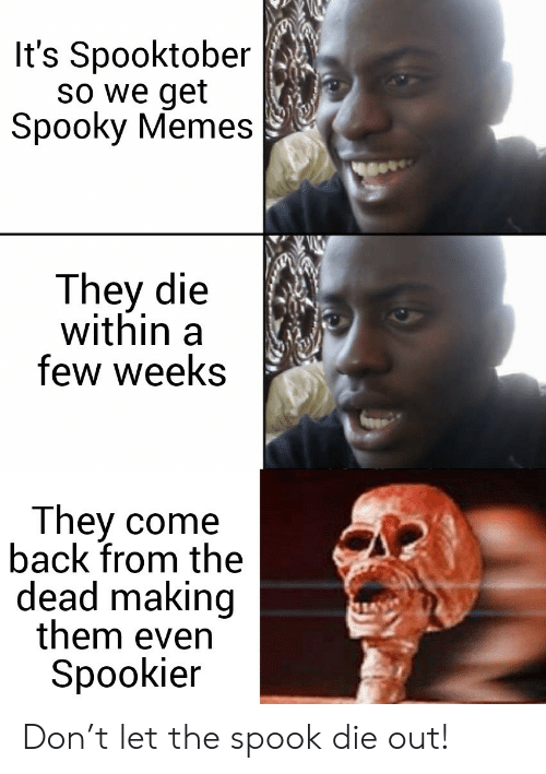 Memes, Spooky, and Back: It's Spooktober  So we get  Spooky Memes  They die  within  few weeks  They come  back from the  dead making  them even  Spookier Don't let the spook die out!