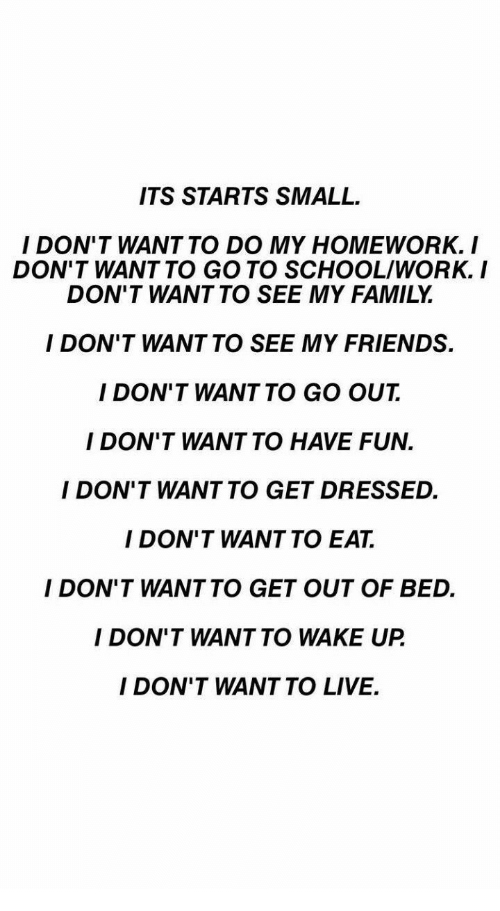 Fun I: ITS STARTS SMALL  I DON'T WANT TO DO MY HOMEWORK. I  DON'T WANT TO GO TO SCHOOL/WORK.I  DON'T WANT TO SEE MY FAMILY  I DON'T WANT TO SEE MY FRIENDS.  I DON'T WANT TO GO OUT  I DON'T WANT TO HAVE FUN.  I DON'T WANT TO GET DRESSED.  I DON'T WANT TO EAT.  I DON'T WANTTO GET OUT OF BED.  I DON'T WANT TO WAKE UP  I DON'T WANT TO LIVE.