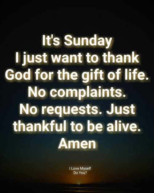 Alive, God, and Life: It's Sunday  l just want to thank  God for the gift of life.  No complaints.  No requests. Just  thankful to be alive.  Amen  I Love Myself  Do You?