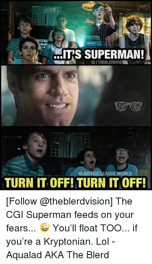 Lol, Memes, and Superman: IT'S SUPERMAN!  IG I THEBLERDVISION  @JUSTICE.LEAGUE.MEMES  TURN IT OFF! TURN IT OFF! [Follow @theblerdvision] The CGI Superman feeds on your fears... 🤪 You'll float TOO... if you're a Kryptonian. Lol - Aqualad AKA The Blerd