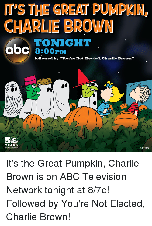 "Abc, Charlie, and Memes: ITS THE GREAT PUMPKIN  CHARLIE BROWN  TONIGHT  8:00 PM  followed by ""You're Not Elected, Charlie Brown""  YEARS  PNTS It's the Great Pumpkin, Charlie Brown is on ABC Television Network tonight at 8/7c! Followed by You're Not Elected, Charlie Brown!"