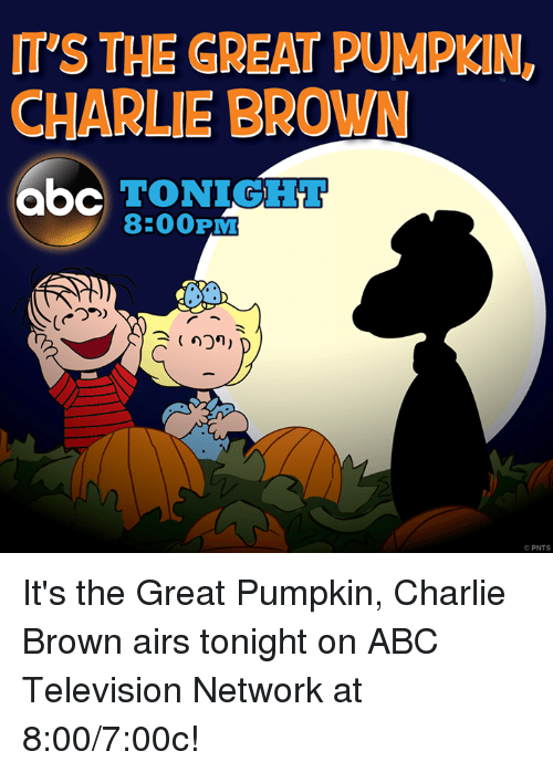 Abc, Charlie, and Memes: IT'S THE GREAT PUMPKN,  CHARLIE BROWN  abc TONIGHT  8:00PM  PNTS It's the Great Pumpkin, Charlie Brown airs tonight on ABC Television Network at 8:00/7:00c!