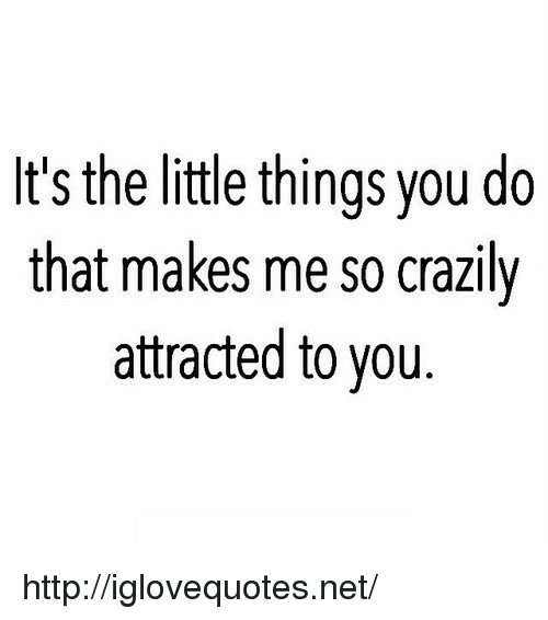 Http, Net, and You: It's the little things you do  that makes me so crazily  attracted to you http://iglovequotes.net/