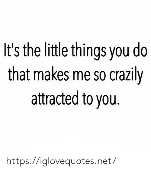 Its The: It's the little things you do  that makes me so crazily  attracted to you. https://iglovequotes.net/