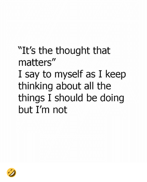 "Memes, Thought, and All The: ""It's the thought that  matters""  I say to myself as I keep  thinking about all the  things I should be doing  but I'm not 🤣"