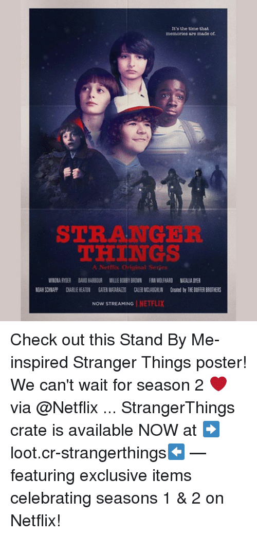 Winona Ryder: It's the time that  memories are made of.  STRANGER  THINGS  A Netflix Original Serjes  WINONA RYDER DAVID HARBOUR MILLIE BOBBY BROWN FINN WOLFHARD NATALIA DYER  NOAH SCHNAPP CHARLIE HEATON GATEN MATARAZZO CALEB MCLAUGHLIN Created by THE DUIFFER BROTHERS  NOW STREAMING | NE 1-7. Check out this Stand By Me-inspired Stranger Things poster! We can't wait for season 2 ❤️ via @Netflix ... StrangerThings crate is available NOW at ➡️loot.cr-strangerthings⬅️ — featuring exclusive items celebrating seasons 1 & 2 on Netflix!