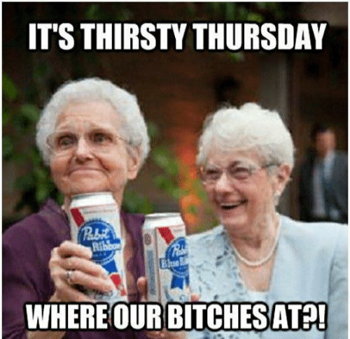 Dank, Thirsty, and 🤖: IT'S THIRSTY THURSDAY  WHERE OUR BITCHESATP