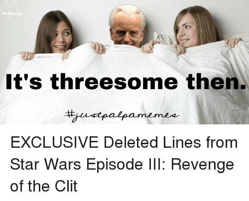 revengeance: It's threesome then. EXCLUSIVE Deleted Lines from Star Wars Episode III: Revenge of the Clit