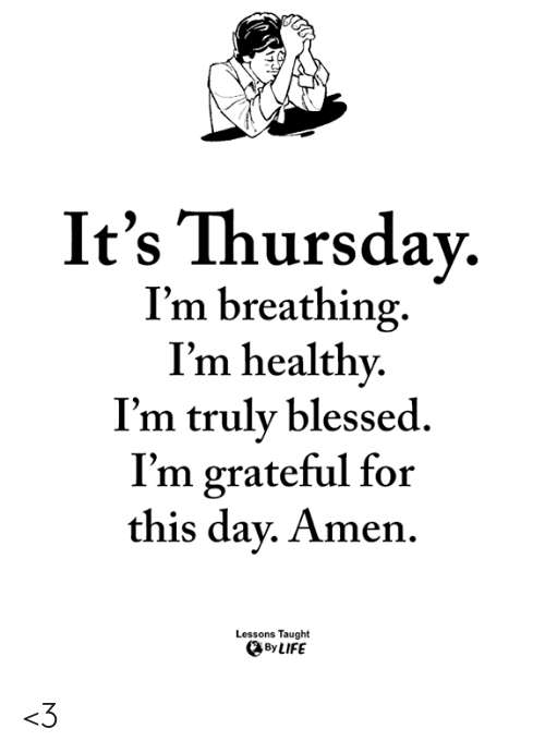 Blessed, Life, and Memes: It's Thursdav.  I'm breathing.  I'm healthy  I'm truly blessed.  I'm grateful for  this dav. Amen.  Lessons Taught  By LIFE <3