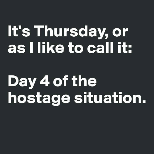 hostage: It's Thursday, or  as I like to call it:  Day 4 of the  hostage situation.