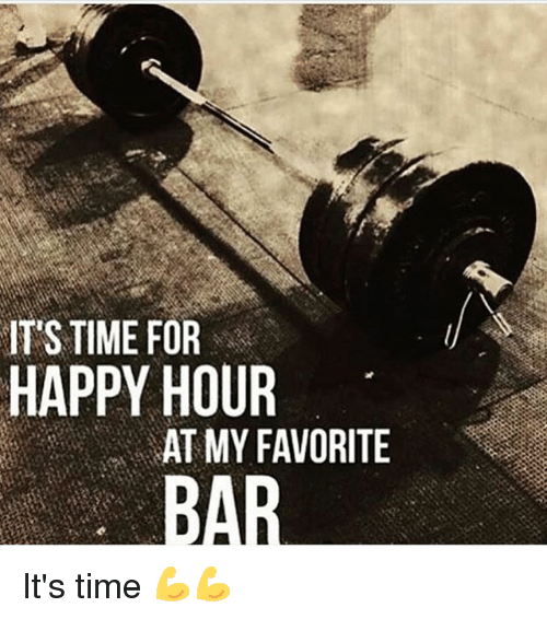 Memes, Happy, and Time: IT'S TIME FOR  HAPPY HOUR  AT MY FAVORITE  BAR It's time 💪💪