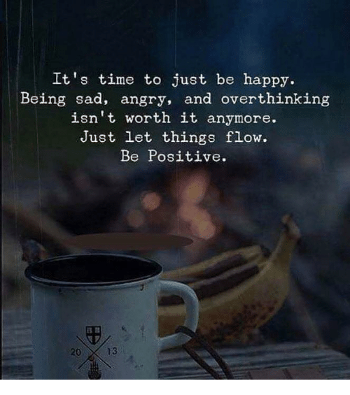 Being Sad: It's time to just be happy.  Being sad, angry, and overthinking  isn't worth it anymore.  Just let things flow.  Be Positive.  20