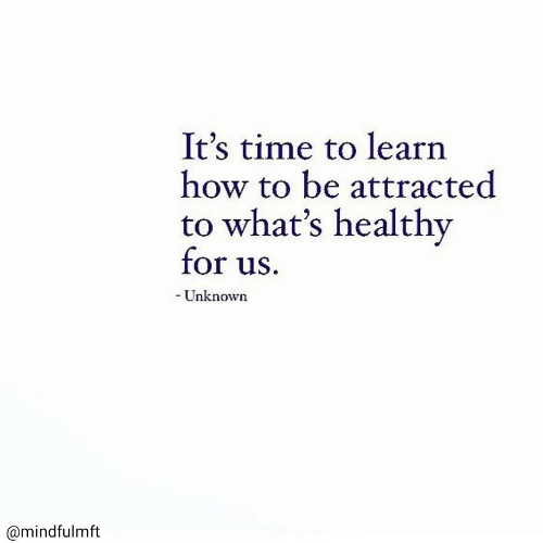 How To, Time, and How: It's time to learn  how to be attracted  to what's healthy  for us.  -Unknown  @mindfulmft