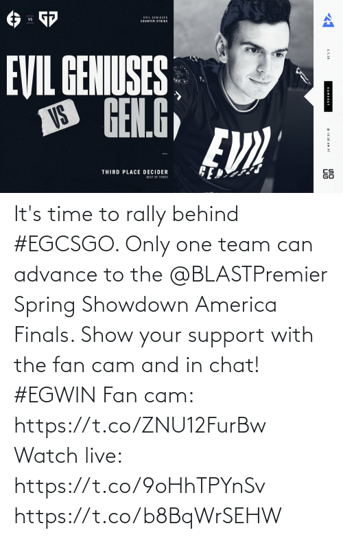 team: It's time to rally behind #EGCSGO. Only one team can advance to the @BLASTPremier Spring Showdown America Finals. Show your support with the fan cam and in chat! #EGWIN  Fan cam: https://t.co/ZNU12FurBw Watch live: https://t.co/9oHhTPYnSv https://t.co/b8BqWrSEHW
