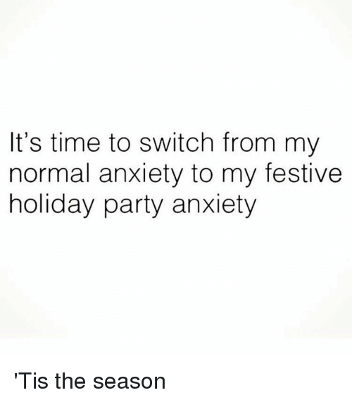 Party, Anxiety, and Time: It's time to switch from my  normal anxiety to my festive  holiday party anxiety 'Tis the season