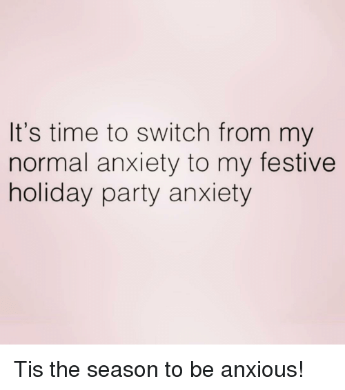 Party, Anxiety, and Time: It's time to switch from my  normal anxiety to my festive  holiday party anxiety Tis the season to be anxious!
