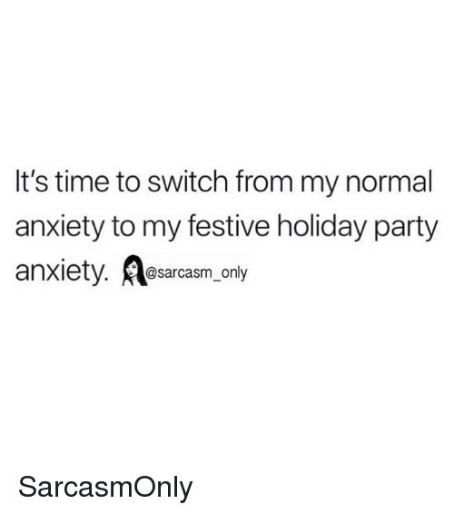 Funny, Memes, and Party: It's time to switch from my normal  anxiety to my festive holiday party  anxiety. esarcasm, only  @sarcasm only SarcasmOnly