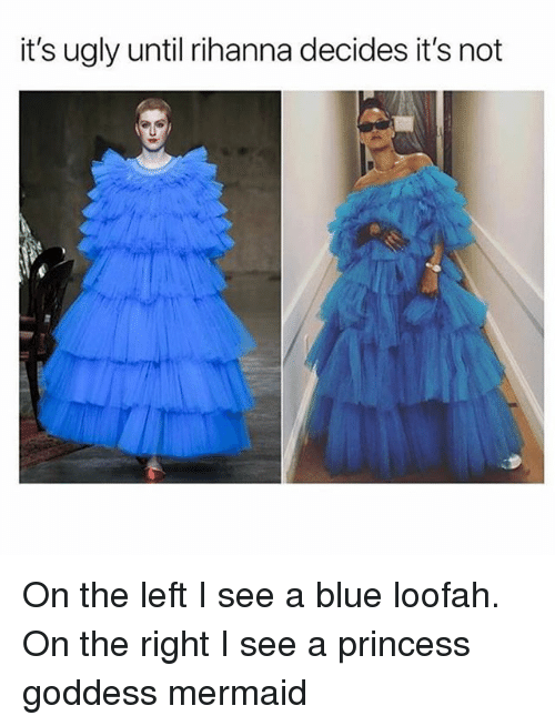Rihanna, Ugly, and Blue: it's ugly until rihanna decides it's not On the left I see a blue loofah. On the right I see a princess goddess mermaid
