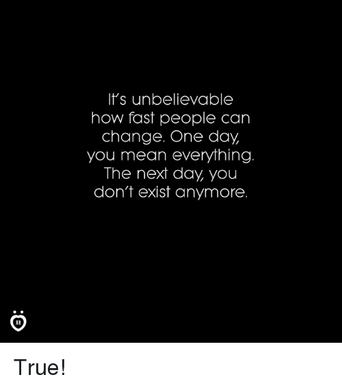 Existance: It's unbelievable  how fast people can  change. One day  you mean everything  The next day, you  don't exist anymore True!
