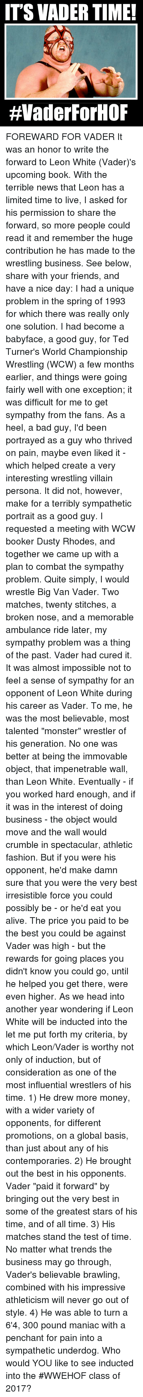 """Broughts: ITS VADER TIME!  HVaderForHOF FOREWARD FOR VADER It was an honor to write the forward to Leon White (Vader)'s upcoming book. With the terrible news that Leon has a limited time to live, I asked for his permission to share the forward, so more people could read it and remember the huge contribution he has made to the wrestling business.  See below, share with your friends, and have a nice day:  I had a unique problem in the spring of 1993 for which there was really only one solution. I had become a babyface, a good guy, for Ted Turner's World Championship Wrestling (WCW) a few months earlier, and things were going fairly well with one exception; it was difficult for me to get sympathy from the fans. As a heel, a bad guy,  I'd been portrayed as a guy who thrived on pain, maybe even liked it -  which helped create a very interesting wrestling villain persona. It did not, however, make for a terribly sympathetic portrait as a good guy.   I requested a meeting with WCW booker Dusty Rhodes, and together we came up with a plan to combat the sympathy problem. Quite simply, I would wrestle Big Van Vader. Two matches, twenty stitches, a broken nose, and a memorable ambulance ride later, my sympathy problem was a thing of the past. Vader had cured it.   It was almost impossible not to feel a sense of sympathy for an opponent of Leon White during his career as Vader. To me, he was the most believable, most talented """"monster"""" wrestler of his generation. No one was better at being the immovable object, that impenetrable wall, than Leon White.  Eventually - if you worked hard enough, and if it was in the interest of doing business - the object would move and the wall would crumble in spectacular, athletic fashion. But if you were his opponent, he'd make damn sure that you were the very best irresistible force you could possibly be - or he'd eat you alive. The price you paid to be the best you could be against Vader was high - but the rewards for going places you didn't k"""
