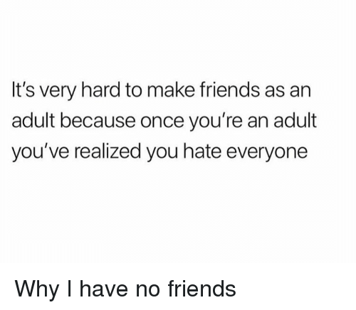 Dank, Friends, and 🤖: It's very hard to make friends as an  adult because once you're an adult  you've realized you hate everyone Why I have no friends