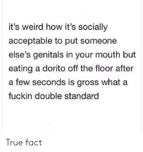 true fact: it's weird how it's socially  acceptable to put someone  else's genitals in your mouth but  eating a dorito off the floor after  a few seconds is gross what a  fuckin double standard True fact