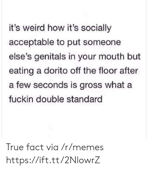 true fact: it's weird how it's socially  acceptable to put someone  else's genitals in your mouth but  eating a dorito off the floor after  a few seconds is gross what a  fuckin double standard True fact via /r/memes https://ift.tt/2NlowrZ