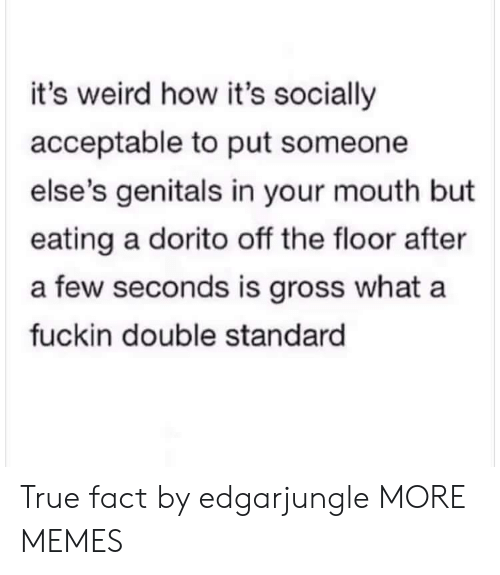 true fact: it's weird how it's socially  acceptable to put someone  else's genitals in your mouth but  eating a dorito off the floor after  a few seconds is gross what a  fuckin double standard True fact by edgarjungle MORE MEMES
