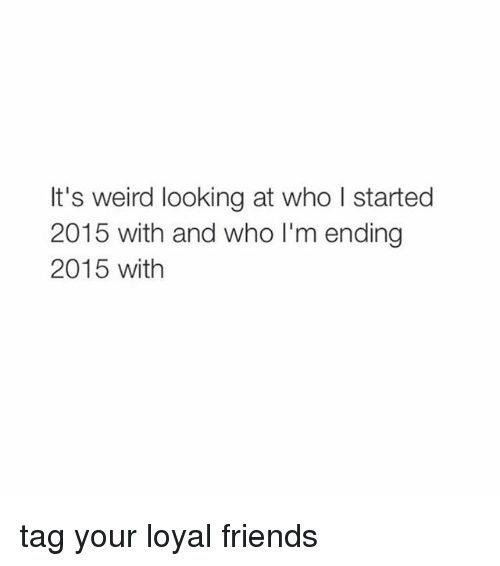 Weird Look: It's weird looking at who l started  2015 with and who I'm ending  2015 with tag your loyal friends