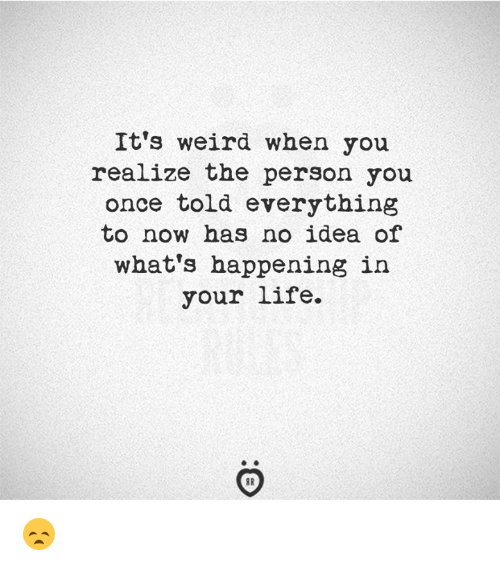 Life, Weird, and Idea: It's weird when you  realize the person you  once told everything  to now has no idea of  what's happening in  your life. 😞