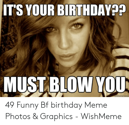 It S Your Birthday Must Blow You Quickmemecom 49 Funny Bf