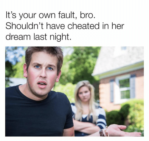 Dank, 🤖, and Her: It's your own fault, bro.  Shouldn't have cheated in her  dream last night