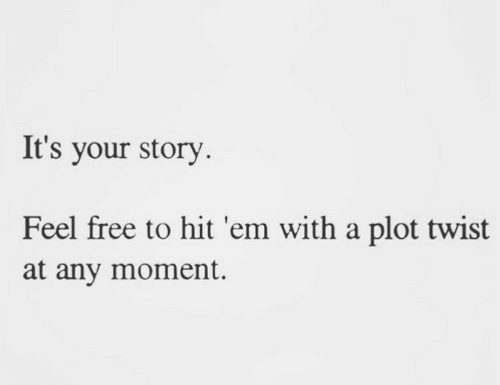 Hit 'Em, Free, and Moment: It's your story  Feel free to hit 'em with a plot twist  at any moment