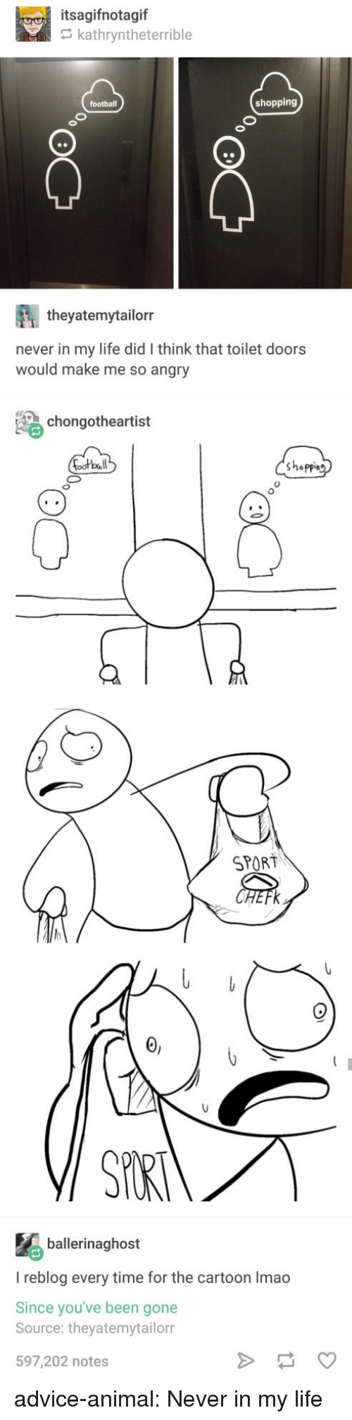 So Angry: itsagifnotagif  kathryntheterrible  shopping  theyatemytailorr  never in my life did I think that toilet doors  would make me so angry  chongotheartist  bal  shappin  0  SPORT  ballerinaghost  I reblog every time for the cartoon Imao  Since you've been gone  Source: theyatemytailorr  597,202 notes advice-animal:  Never in my life
