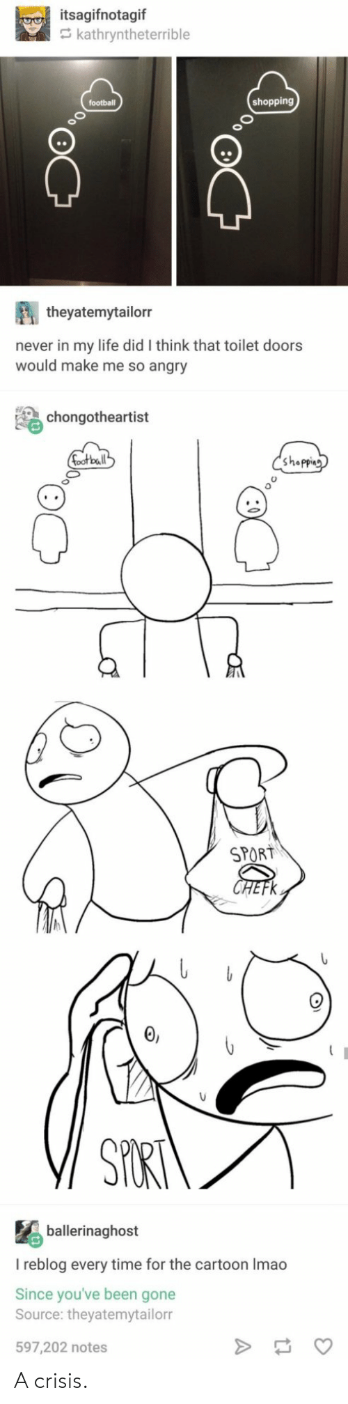 So Angry: itsagifnotagif  kathryntheterrible  shopping  theyatemytailorr  never in my life did I think that toilet doors  would make me so angry  chongotheartist  bal  Shappin  SPORT  ballerinaghost  I reblog every time for the cartoon Imao  Since you've been gone  Source: theyatemytailorr  597,202 notes A crisis.