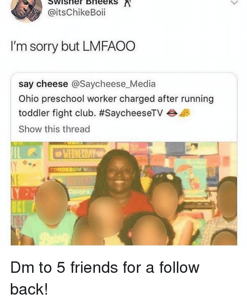 Fight Club: @itsChikeBoii  I'm sorry but LMFAOO  say cheese @Saycheese Media  Ohio preschool worker charged after running  toddler fight club. #SaycheeseTV  Show this thread  WEDNESDAY Dm to 5 friends for a follow back!