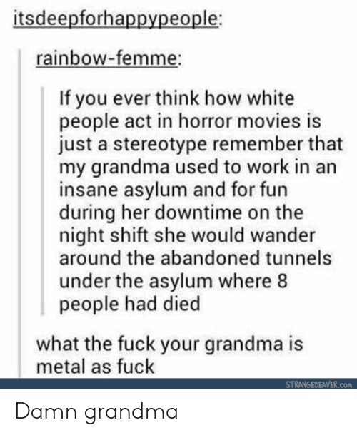 night shift: itsdeepforhappypeople;  rainbow-femme:  If you ever think how white  people act in horror movies is  just a stereotype remember that  my grandma used to work in an  insane asylum and for fun  during her downtime on the  night shift she would wander  around the abandoned tunnels  under the asylum where 8  people had died  what the fuck your grandma is  metal as fuck  STRANNGEPEAVER.com Damn grandma