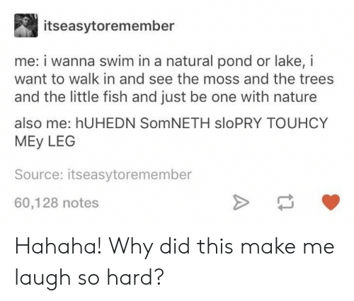 leg: itseasytoremember  me: i wanna swim in a natural pond or lake, i  want to walk in and see the moss and the trees  and the little fish and just be one with nature  also me: hUHEDN SomNETH sloPRY TOUHCY  MEy LEG  Source: itseasytoremember  60,128 notes Hahaha! Why did this make me laugh so hard?