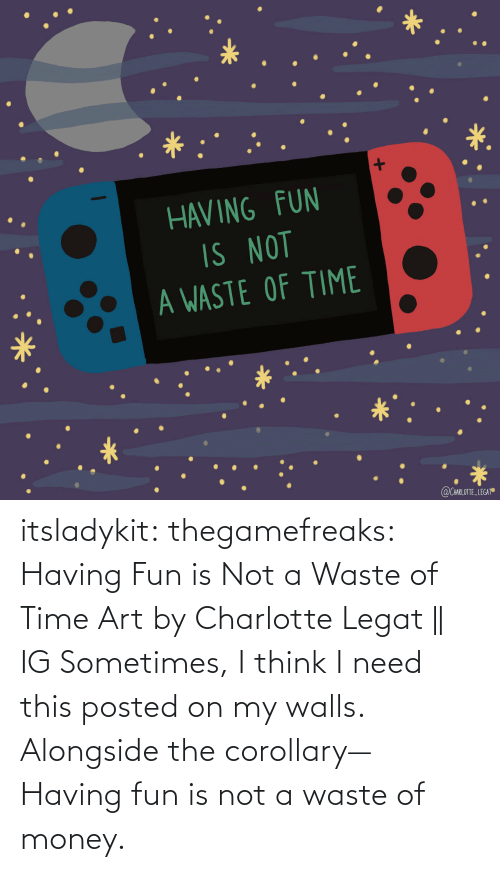 Waste: itsladykit: thegamefreaks:  Having Fun is Not a Waste of Time Art by  Charlotte Legat || IG    Sometimes, I think I need this posted on my walls. Alongside the corollary— Having fun is not a waste of money.