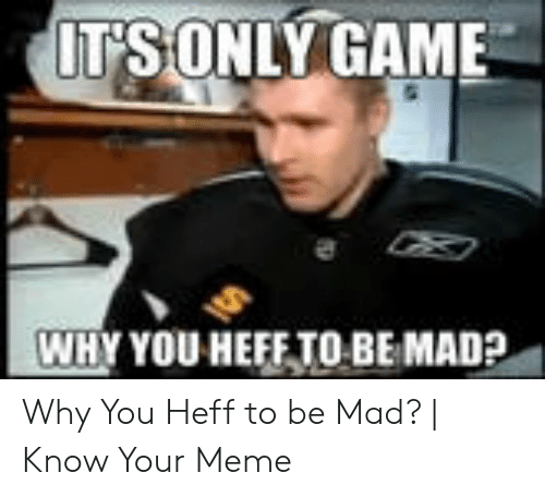 25 Best Memes About Is Only Game Why You Heff To Be Mad Is Only Game Why You Heff To Be Mad Memes