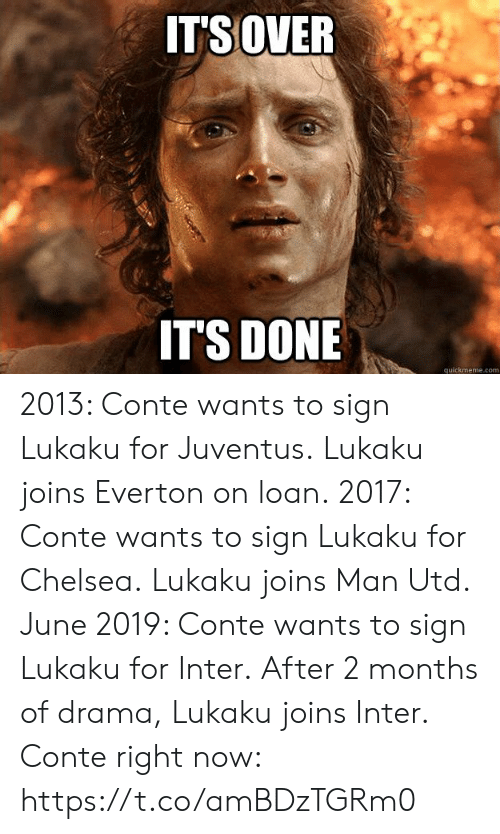 Lukaku: ITSOVER  IT'S DONE  quickmeme.com 2013: Conte wants to sign Lukaku for Juventus. Lukaku joins Everton on loan.  2017: Conte wants to sign Lukaku for Chelsea. Lukaku joins Man Utd.  June 2019: Conte wants to sign Lukaku for Inter. After 2 months of drama, Lukaku joins Inter.  Conte right now: https://t.co/amBDzTGRm0