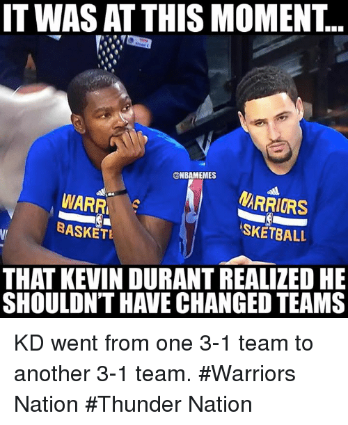 Change Team: ITWAS AT THIS MOMENT.  @NBAMEMES  MARRIORS  WARRA  BASKET  ASKETBALL  THAT KEVIN DURANT REALIZED HE  SHOULDN'T HAVE CHANGED TEAMS KD went from one 3-1 team to another 3-1 team. #Warriors Nation #Thunder Nation