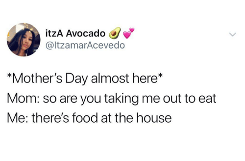 """Dank, Food, and Mother's Day: itzA Avocado  @ltzamarAcevedo  """"Mother's Day almost here*  Mom: so are you taking me out to eat  Me: there's food at the house"""