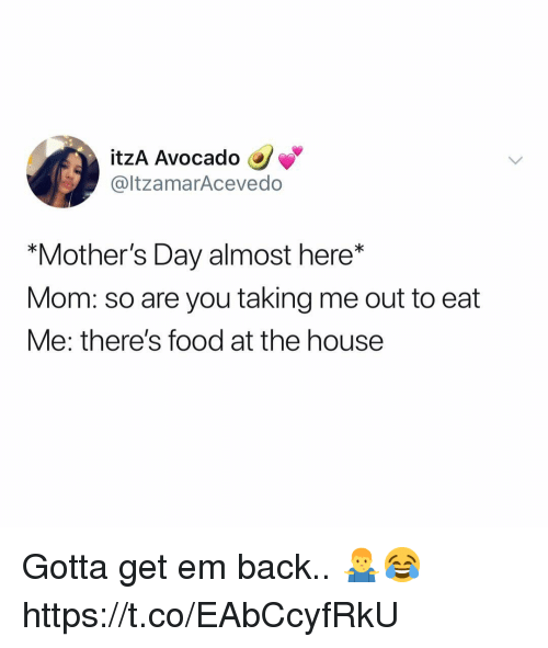 """Food, Mother's Day, and Avocado: itzA Avocado  @ltzamarAcevedo  """"Mother's Day almost here*  Mom: so are you taking me out to eat  Me: there's food at the house Gotta get em back.. 🤷♂️😂 https://t.co/EAbCcyfRkU"""