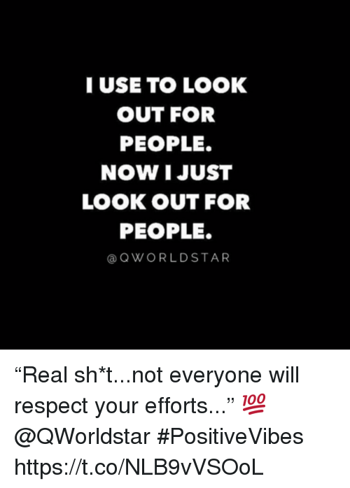 """Respect, Will, and Now: IUSE TO LOOK  OUT FOR  PEOPLE.  NOW I JUST  LOOK OUT FOR  PEOPLE.  @QWORLDSTAR """"Real sh*t...not everyone will respect your efforts..."""" 💯 @QWorldstar #PositiveVibes https://t.co/NLB9vVSOoL"""